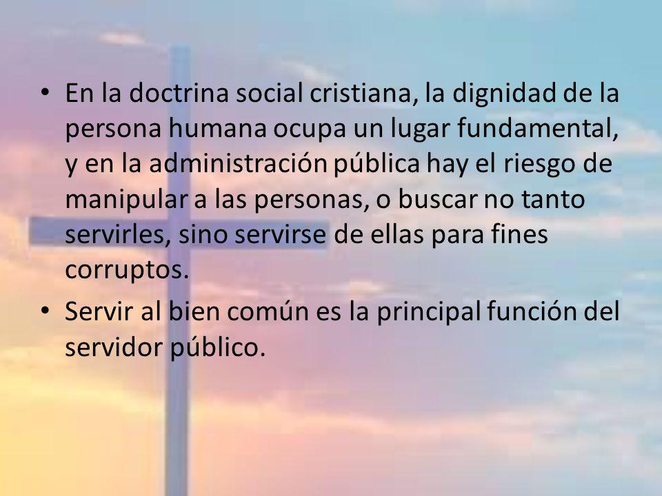 En la doctrina social cristiana, la dignidad de la persona humana ocupa un lugar fundamental, y en la administración pública hay el riesgo de manipular a las personas, o buscar no tanto servirles, sino servirse de ellas para fines corruptos.