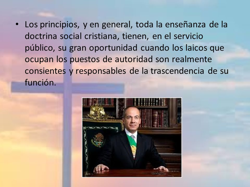 Los principios, y en general, toda la enseñanza de la doctrina social cristiana, tienen, en el servicio público, su gran oportunidad cuando los laicos que ocupan los puestos de autoridad son realmente consientes y responsables de la trascendencia de su función.