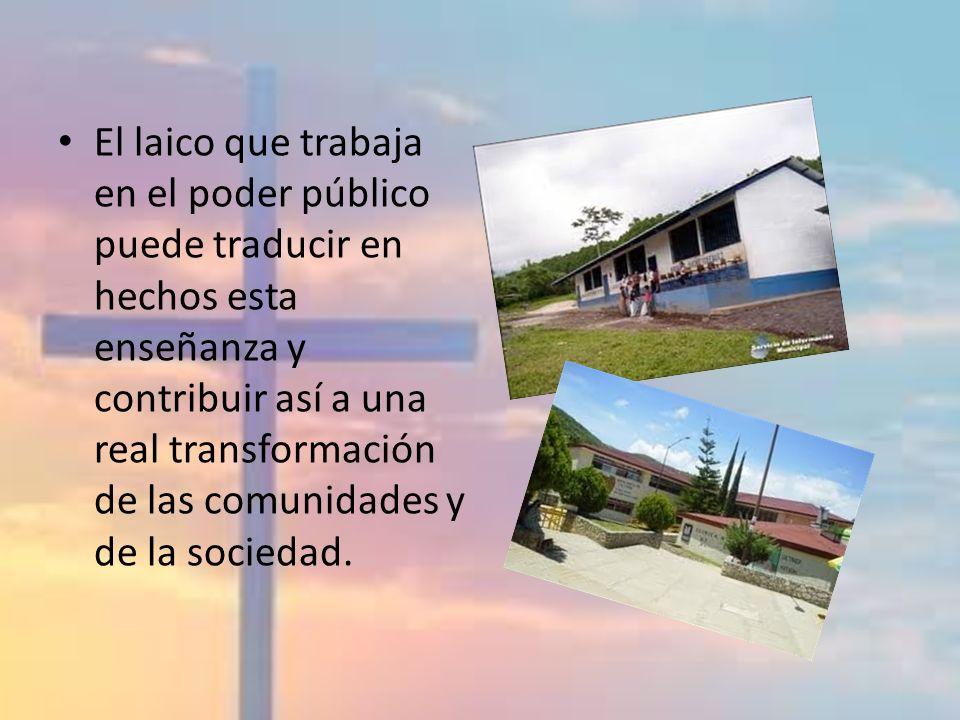 El laico que trabaja en el poder público puede traducir en hechos esta enseñanza y contribuir así a una real transformación de las comunidades y de la sociedad.