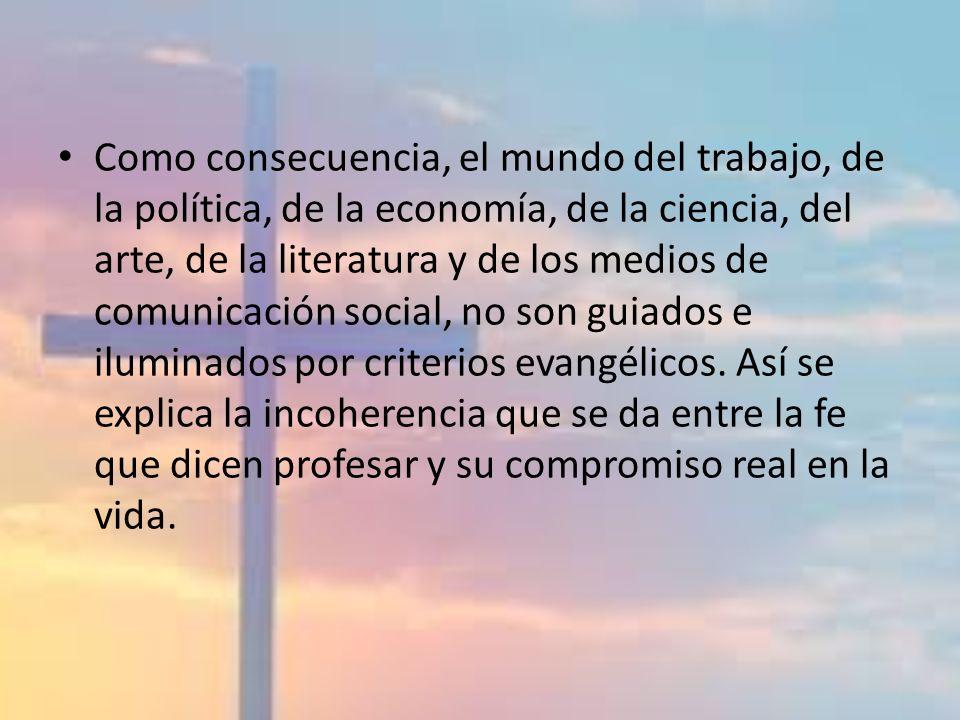 Como consecuencia, el mundo del trabajo, de la política, de la economía, de la ciencia, del arte, de la literatura y de los medios de comunicación social, no son guiados e iluminados por criterios evangélicos.
