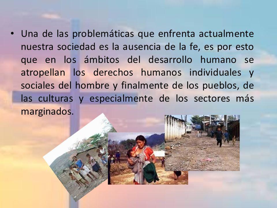 Una de las problemáticas que enfrenta actualmente nuestra sociedad es la ausencia de la fe, es por esto que en los ámbitos del desarrollo humano se atropellan los derechos humanos individuales y sociales del hombre y finalmente de los pueblos, de las culturas y especialmente de los sectores más marginados.