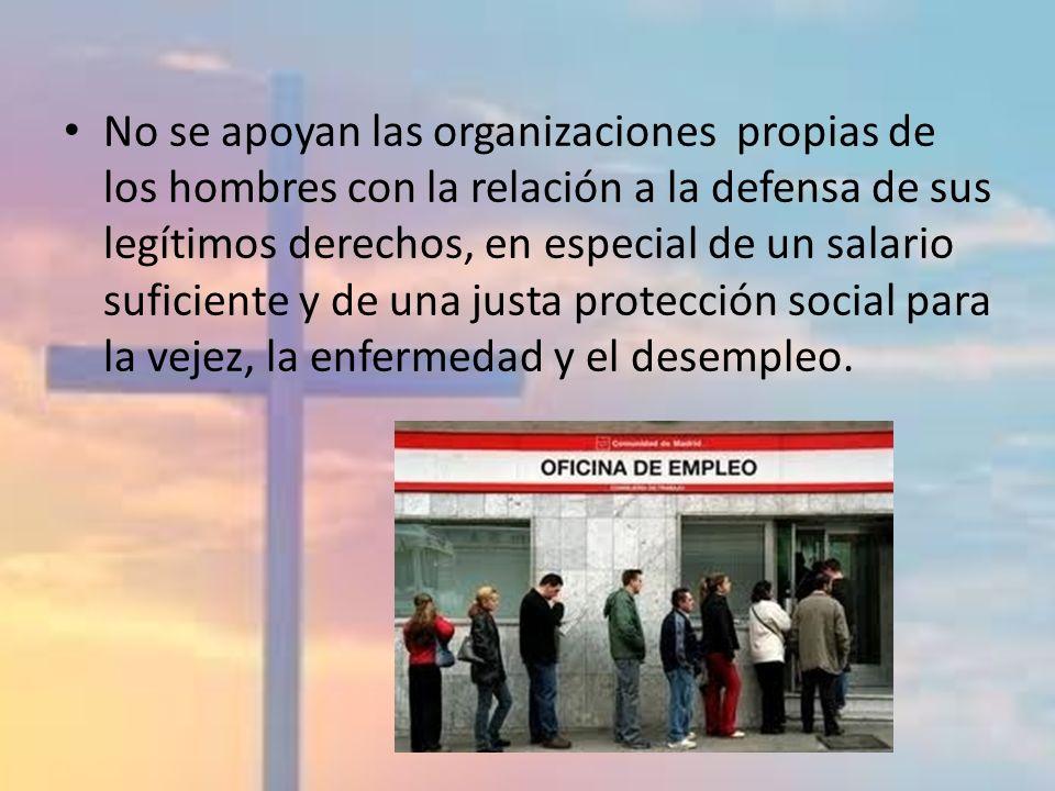 No se apoyan las organizaciones propias de los hombres con la relación a la defensa de sus legítimos derechos, en especial de un salario suficiente y de una justa protección social para la vejez, la enfermedad y el desempleo.