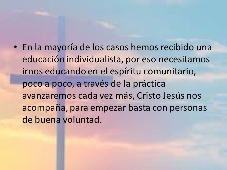 En la mayoría de los casos hemos recibido una educación individualista, por eso necesitamos irnos educando en el espíritu comunitario, poco a poco, a través de la práctica avanzaremos cada vez más, Cristo Jesús nos acompaña, para empezar basta con personas de buena voluntad.