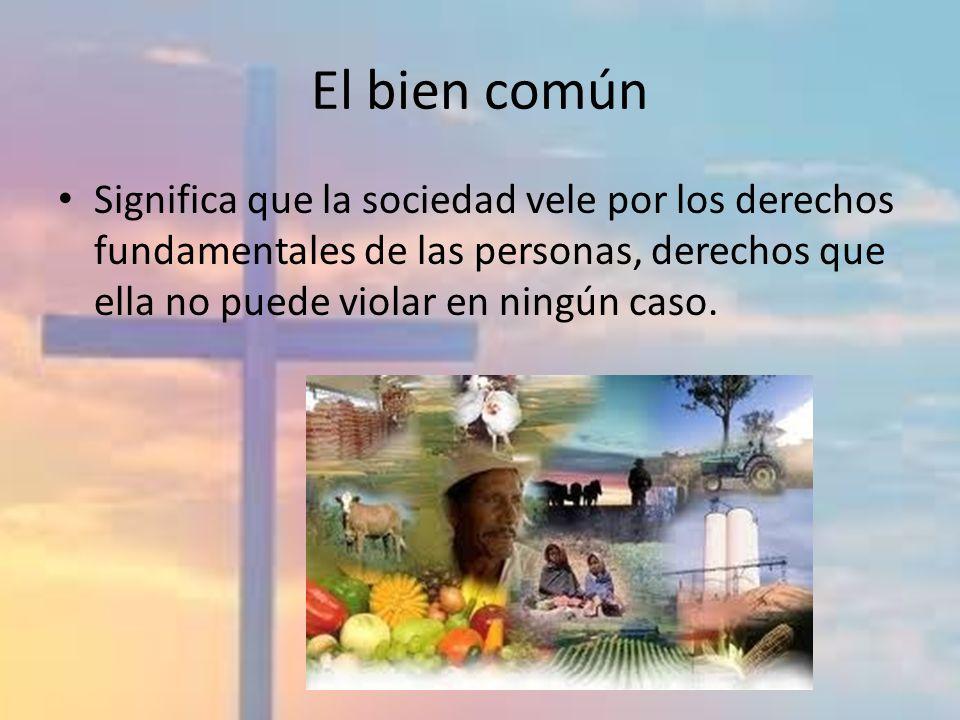 El bien común Significa que la sociedad vele por los derechos fundamentales de las personas, derechos que ella no puede violar en ningún caso.