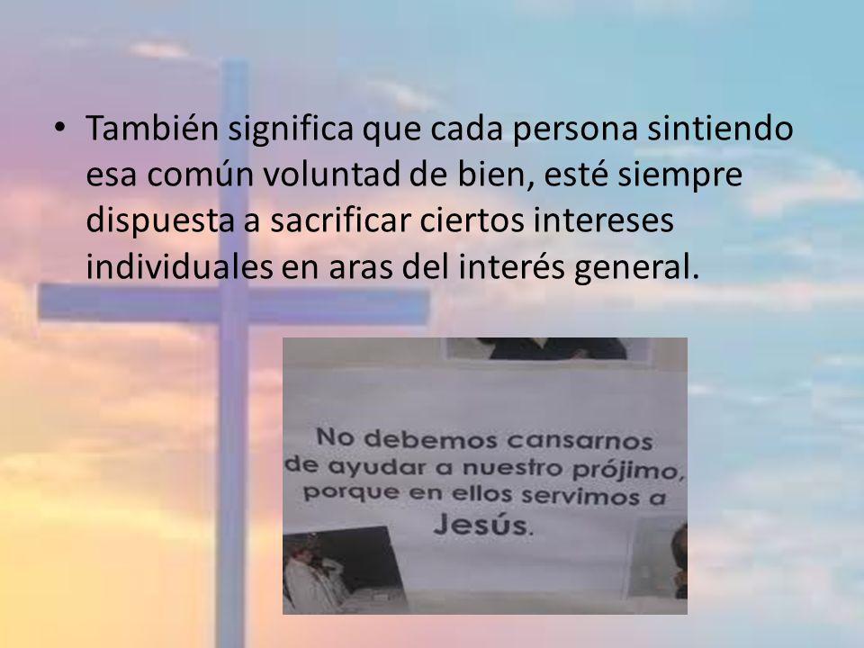 También significa que cada persona sintiendo esa común voluntad de bien, esté siempre dispuesta a sacrificar ciertos intereses individuales en aras del interés general.
