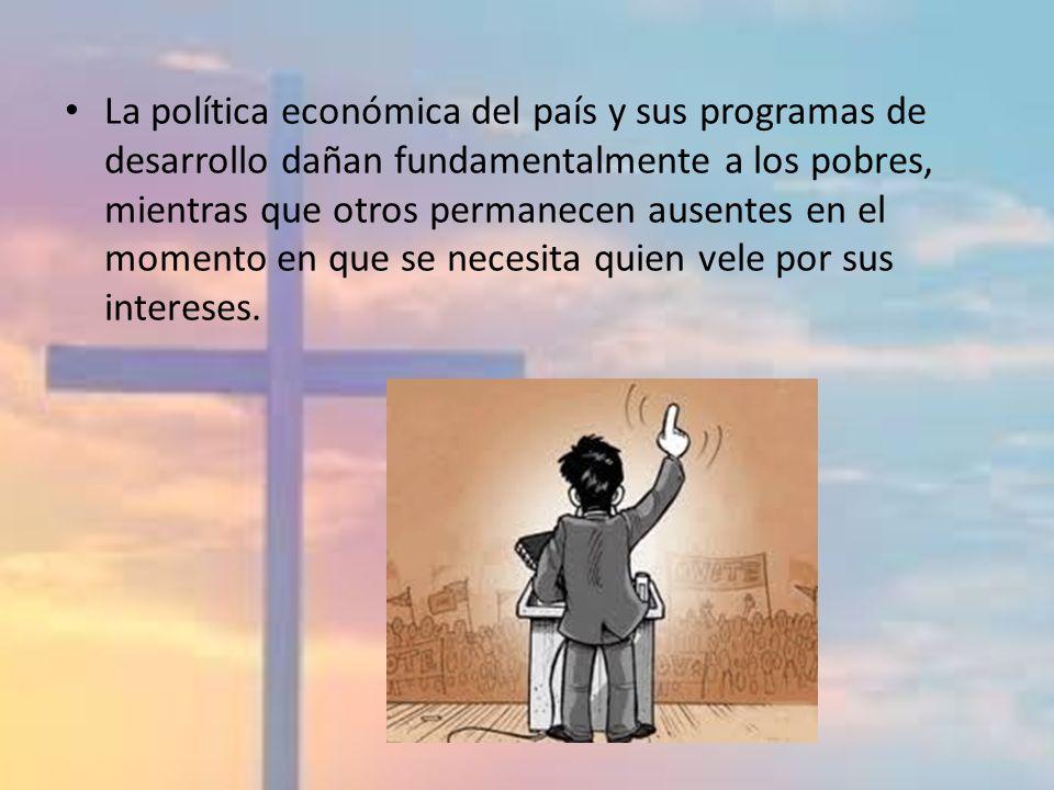 La política económica del país y sus programas de desarrollo dañan fundamentalmente a los pobres, mientras que otros permanecen ausentes en el momento en que se necesita quien vele por sus intereses.