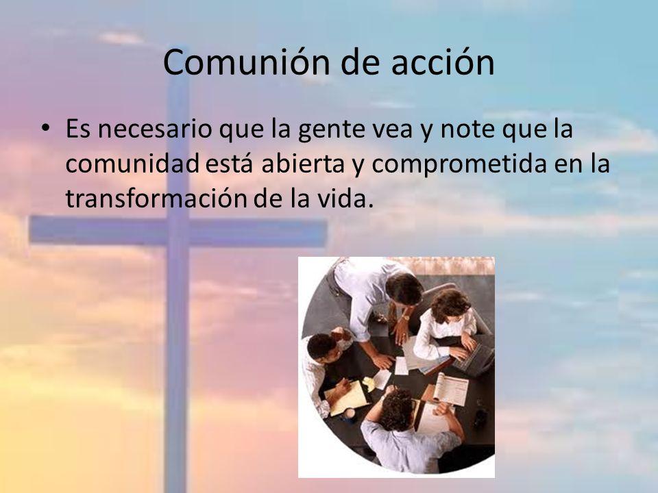 Comunión de acción Es necesario que la gente vea y note que la comunidad está abierta y comprometida en la transformación de la vida.