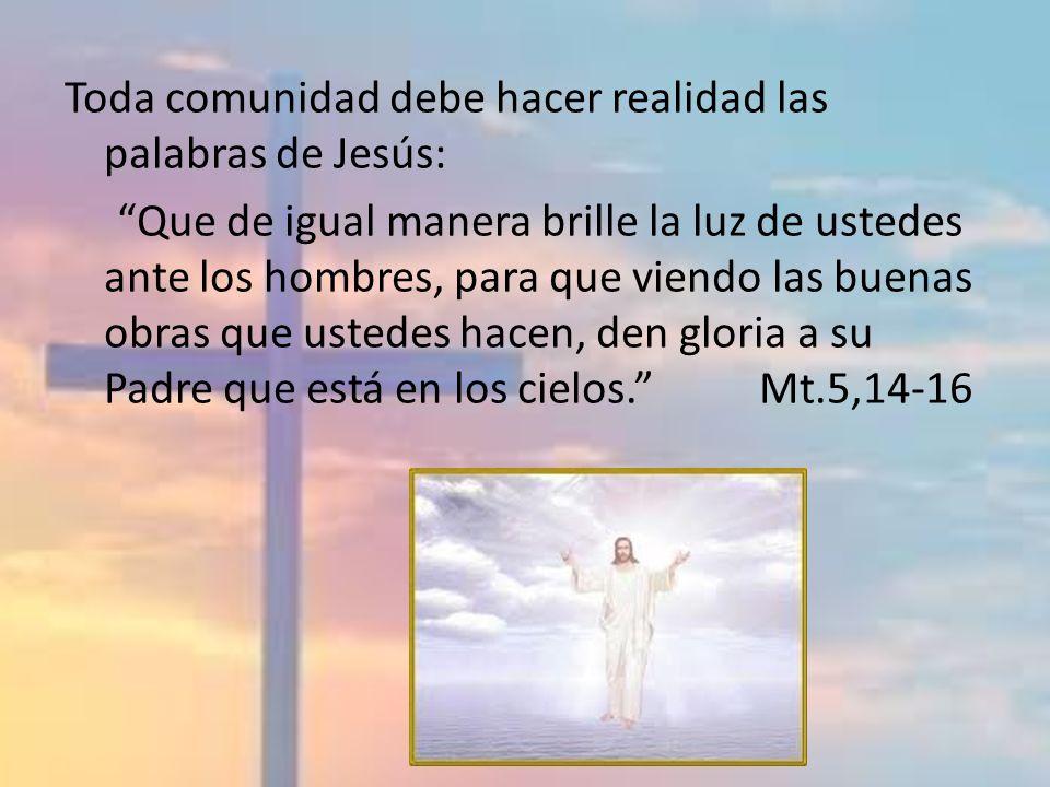 Toda comunidad debe hacer realidad las palabras de Jesús: Que de igual manera brille la luz de ustedes ante los hombres, para que viendo las buenas obras que ustedes hacen, den gloria a su Padre que está en los cielos. Mt.5,14-16