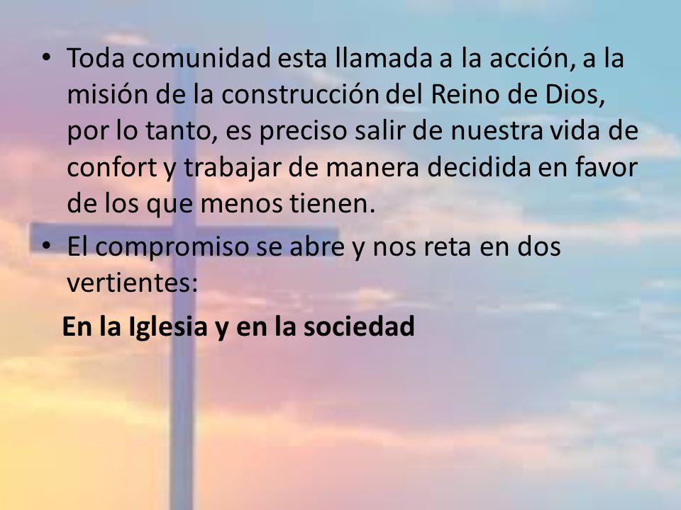 Toda comunidad esta llamada a la acción, a la misión de la construcción del Reino de Dios, por lo tanto, es preciso salir de nuestra vida de confort y trabajar de manera decidida en favor de los que menos tienen.