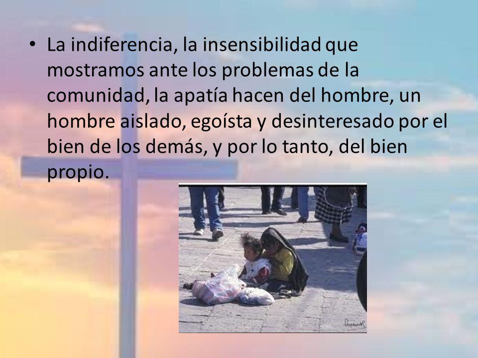 La indiferencia, la insensibilidad que mostramos ante los problemas de la comunidad, la apatía hacen del hombre, un hombre aislado, egoísta y desinteresado por el bien de los demás, y por lo tanto, del bien propio.