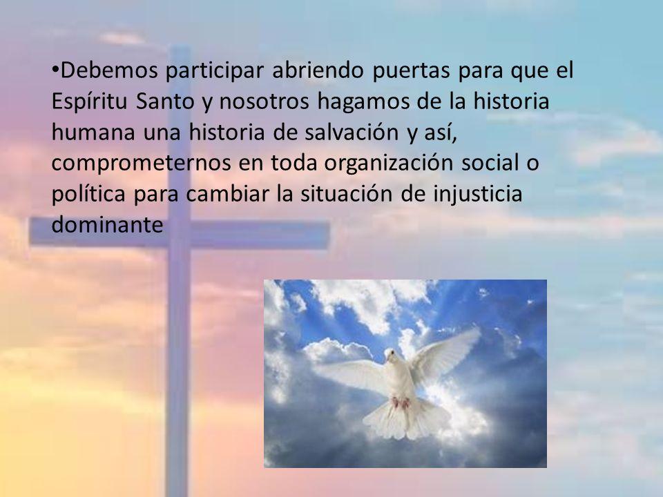 Debemos participar abriendo puertas para que el Espíritu Santo y nosotros hagamos de la historia humana una historia de salvación y así, comprometernos en toda organización social o política para cambiar la situación de injusticia dominante