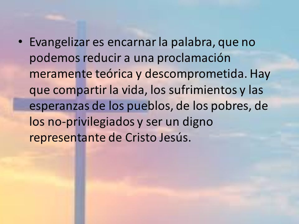 Evangelizar es encarnar la palabra, que no podemos reducir a una proclamación meramente teórica y descomprometida.