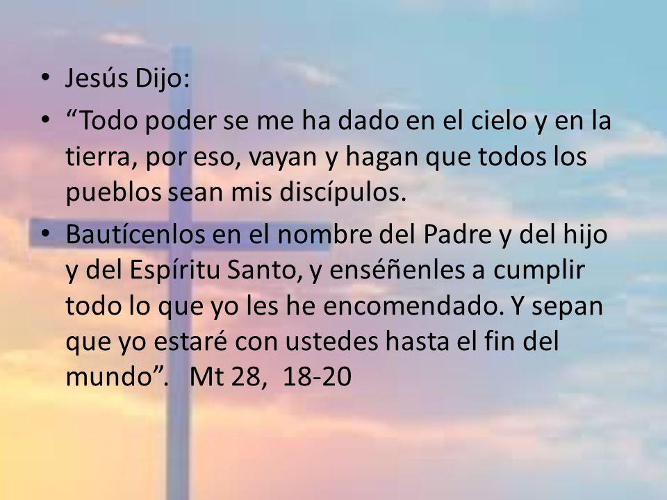 Jesús Dijo: Todo poder se me ha dado en el cielo y en la tierra, por eso, vayan y hagan que todos los pueblos sean mis discípulos.