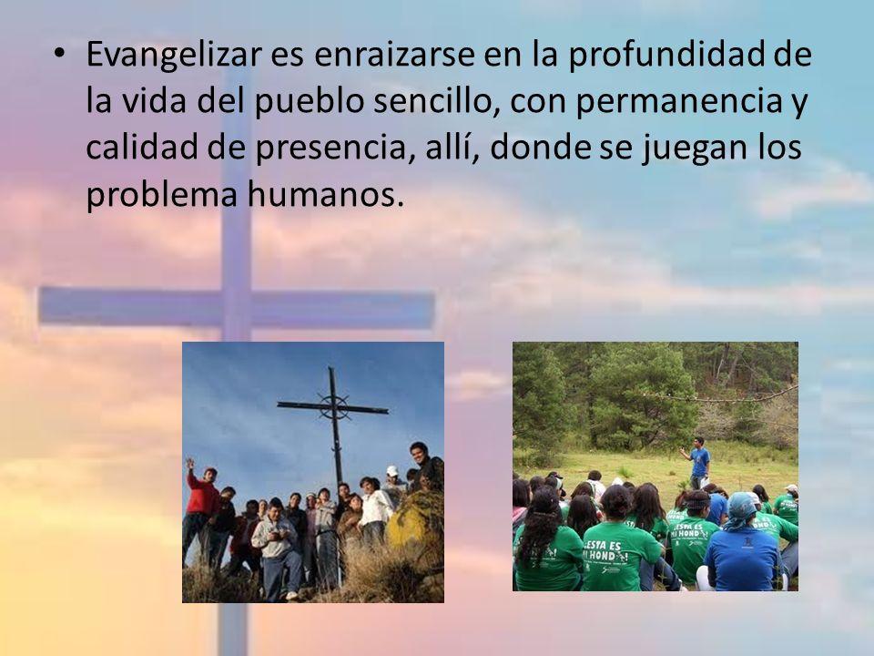 Evangelizar es enraizarse en la profundidad de la vida del pueblo sencillo, con permanencia y calidad de presencia, allí, donde se juegan los problema humanos.