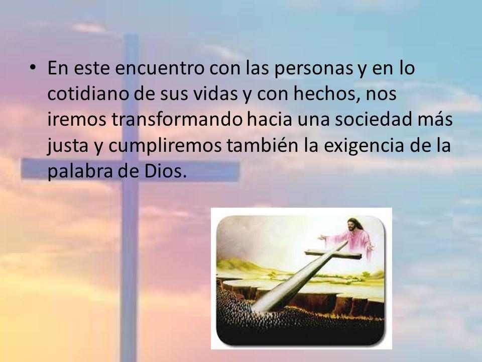 En este encuentro con las personas y en lo cotidiano de sus vidas y con hechos, nos iremos transformando hacia una sociedad más justa y cumpliremos también la exigencia de la palabra de Dios.