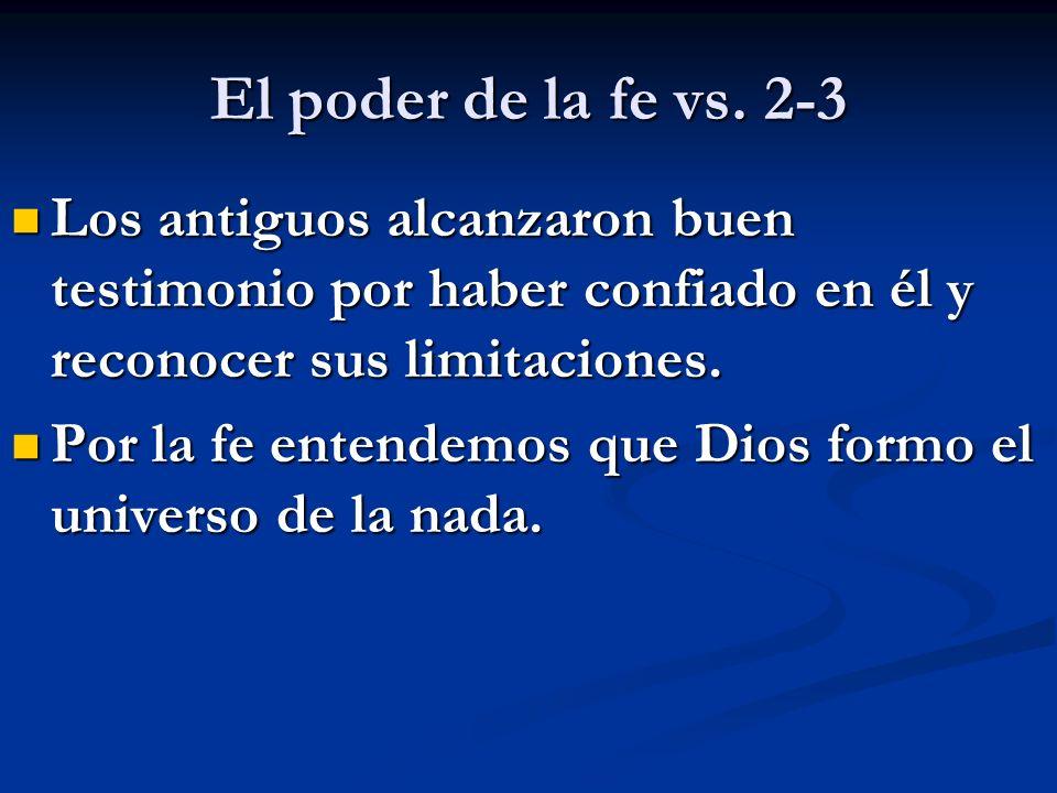 El poder de la fe vs. 2-3 Los antiguos alcanzaron buen testimonio por haber confiado en él y reconocer sus limitaciones.