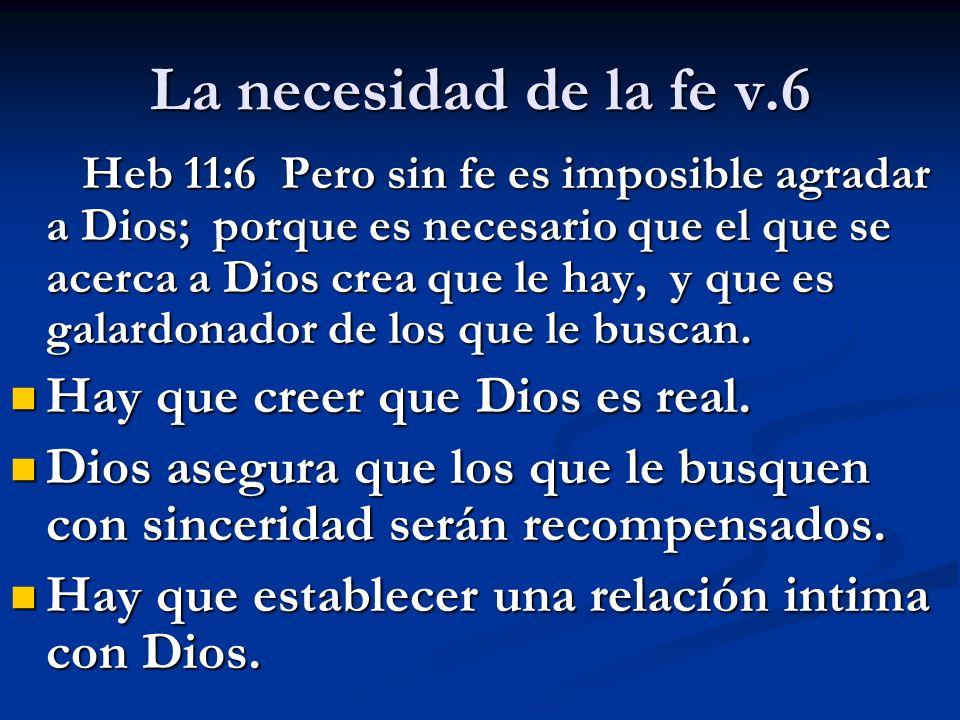 La necesidad de la fe v.6 Hay que creer que Dios es real.