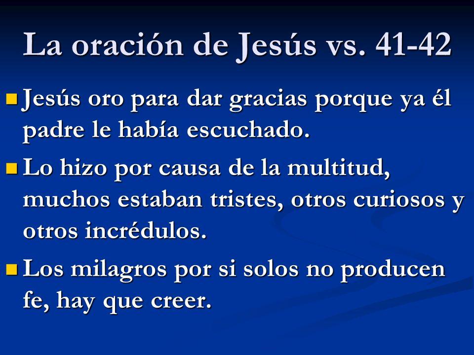 La oración de Jesús vs. 41-42 Jesús oro para dar gracias porque ya él padre le había escuchado.