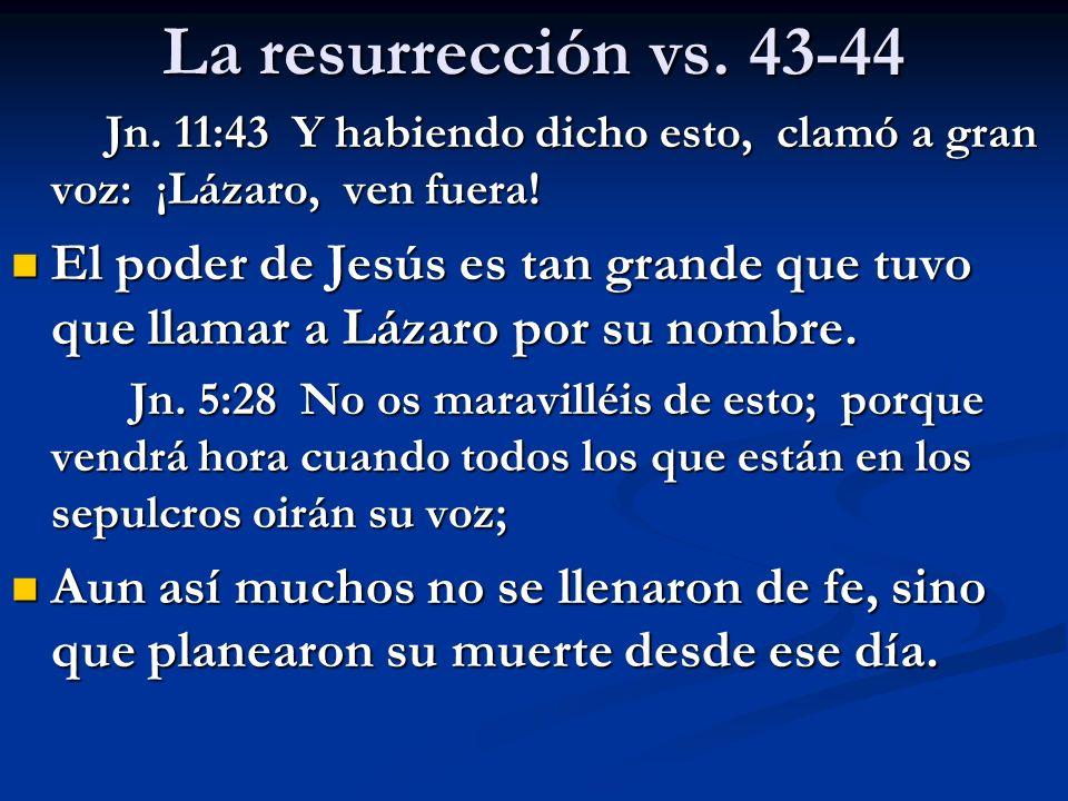 La resurrección vs. 43-44 Jn. 11:43 Y habiendo dicho esto, clamó a gran voz: ¡Lázaro, ven fuera!