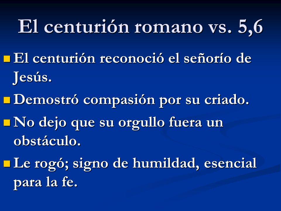 El centurión romano vs. 5,6 El centurión reconoció el señorío de Jesús. Demostró compasión por su criado.