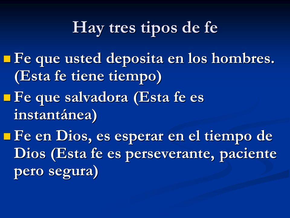 Hay tres tipos de fe Fe que usted deposita en los hombres. (Esta fe tiene tiempo) Fe que salvadora (Esta fe es instantánea)