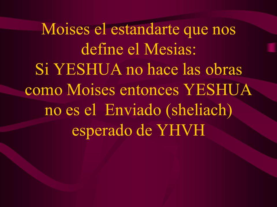 Moises el estandarte que nos define el Mesias: Si YESHUA no hace las obras como Moises entonces YESHUA no es el Enviado (sheliach) esperado de YHVH