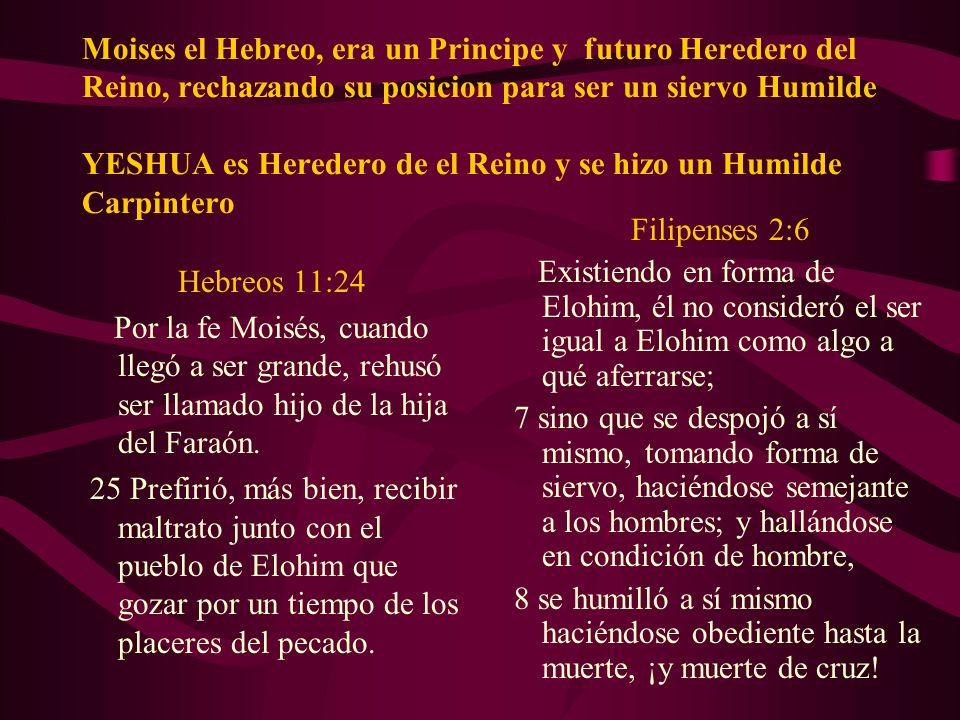Moises el Hebreo, era un Principe y futuro Heredero del Reino, rechazando su posicion para ser un siervo Humilde YESHUA es Heredero de el Reino y se hizo un Humilde Carpintero