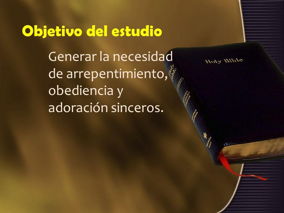 Objetivo del estudio Generar la necesidad de arrepentimiento, obediencia y adoración sinceros.