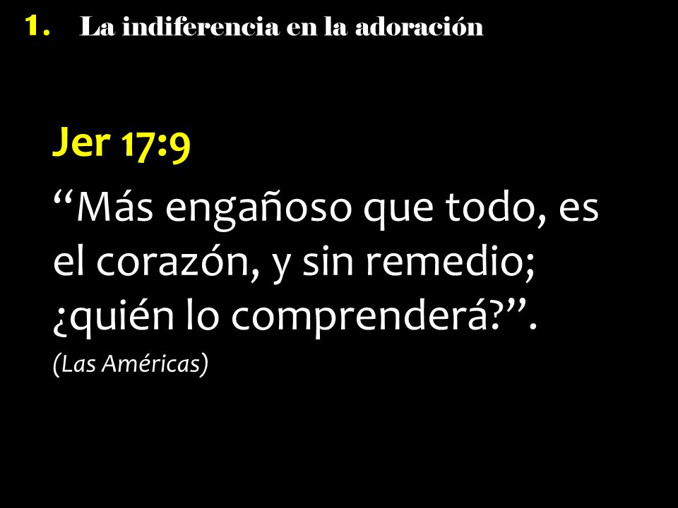 Jer 17:9 Más engañoso que todo, es el corazón, y sin remedio; ¿quién lo comprenderá .