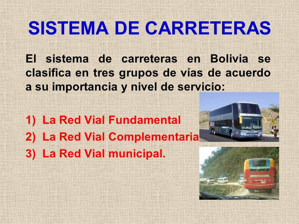 SISTEMA DE CARRETERAS El sistema de carreteras en Bolivia se clasifica en tres grupos de vías de acuerdo a su importancia y nivel de servicio: