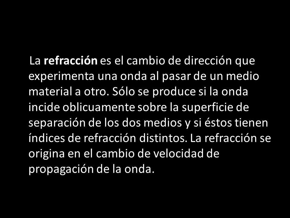 La refracción es el cambio de dirección que experimenta una onda al pasar de un medio material a otro.