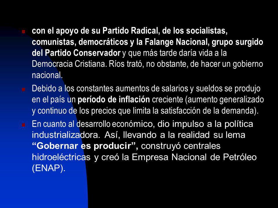 con el apoyo de su Partido Radical, de los socialistas, comunistas, democráticos y la Falange Nacional, grupo surgido del Partido Conservador y que más tarde daría vida a la Democracia Cristiana. Ríos trató, no obstante, de hacer un gobierno nacional.