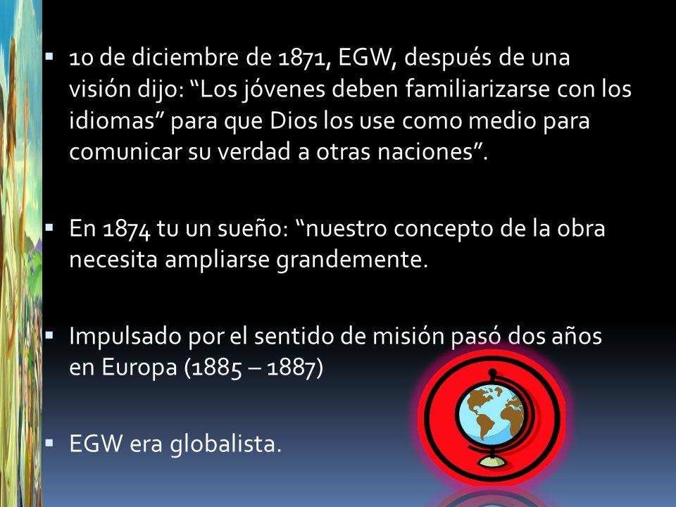 10 de diciembre de 1871, EGW, después de una visión dijo: Los jóvenes deben familiarizarse con los idiomas para que Dios los use como medio para comunicar su verdad a otras naciones .