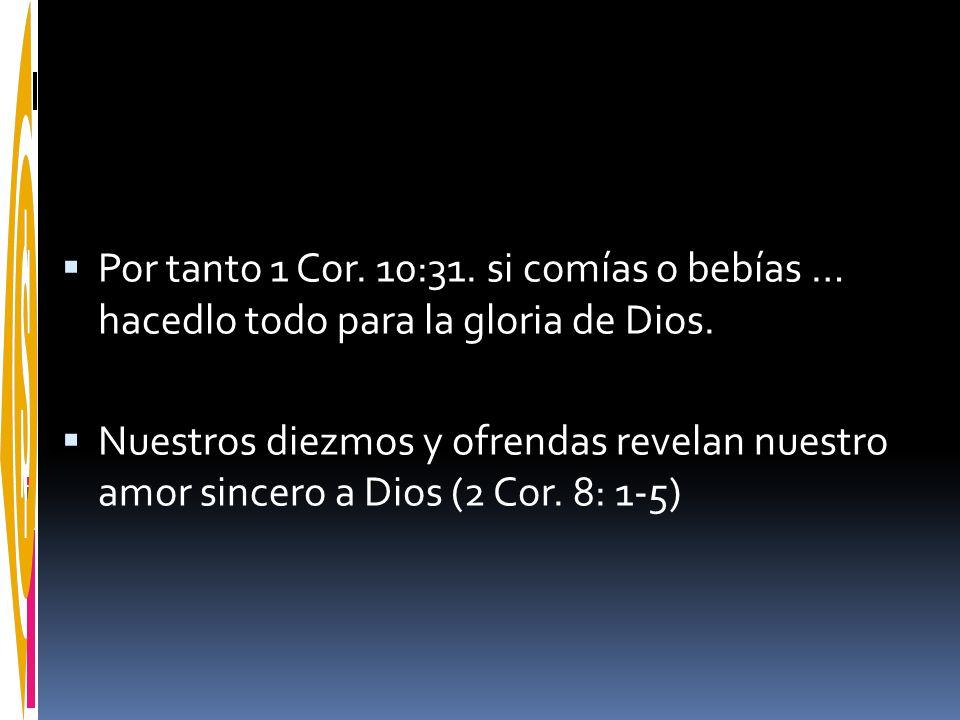 Por tanto 1 Cor. 10:31. si comías o bebías … hacedlo todo para la gloria de Dios.