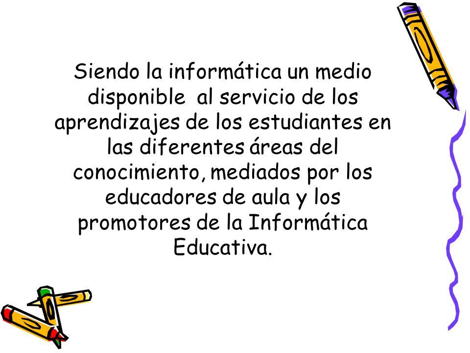 Siendo la informática un medio disponible al servicio de los aprendizajes de los estudiantes en las diferentes áreas del conocimiento, mediados por los educadores de aula y los promotores de la Informática Educativa.