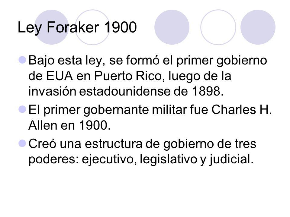 Ley Foraker 1900 Bajo esta ley, se formó el primer gobierno de EUA en Puerto Rico, luego de la invasión estadounidense de 1898.