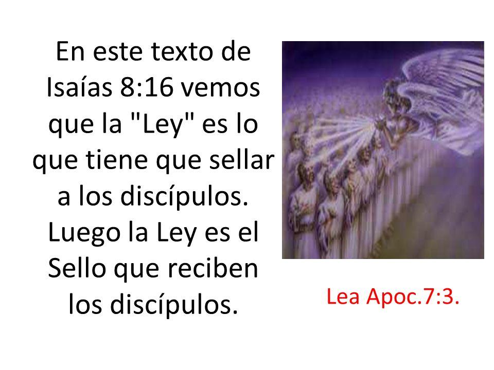 En este texto de Isaías 8:16 vemos que la Ley es lo que tiene que sellar a los discípulos. Luego la Ley es el Sello que reciben los discípulos.