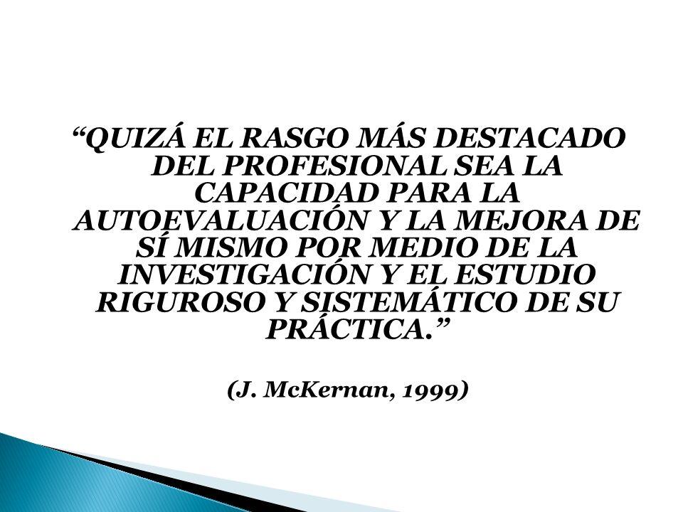 QUIZÁ EL RASGO MÁS DESTACADO DEL PROFESIONAL SEA LA CAPACIDAD PARA LA AUTOEVALUACIÓN Y LA MEJORA DE SÍ MISMO POR MEDIO DE LA INVESTIGACIÓN Y EL ESTUDIO RIGUROSO Y SISTEMÁTICO DE SU PRÁCTICA.