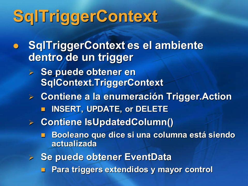 SqlTriggerContextSqlTriggerContext es el ambiente dentro de un trigger. Se puede obtener en SqlContext.TriggerContext.