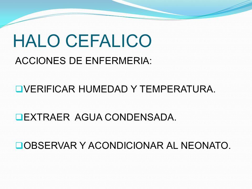 HALO CEFALICO ACCIONES DE ENFERMERIA: VERIFICAR HUMEDAD Y TEMPERATURA.
