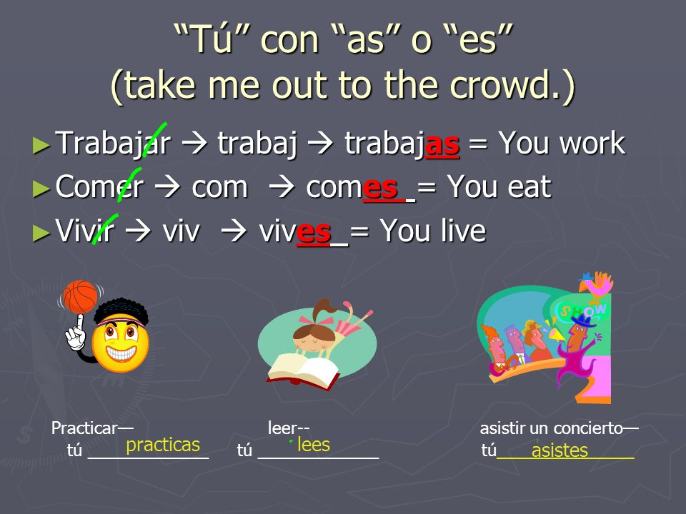 Tú con as o es (take me out to the crowd.)