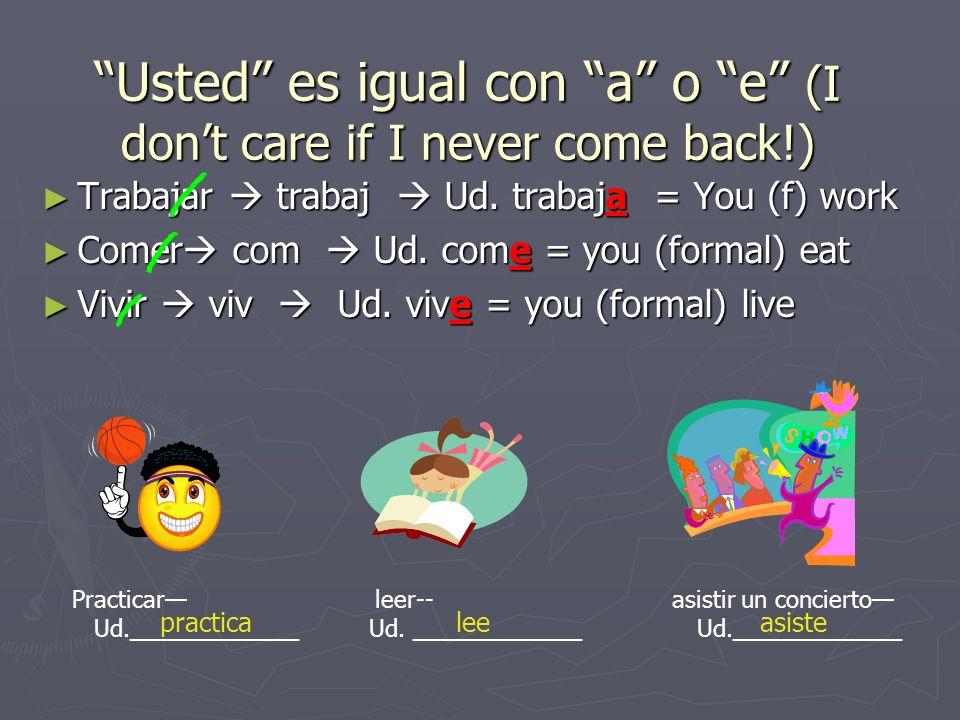 Usted es igual con a o e (I don't care if I never come back!)