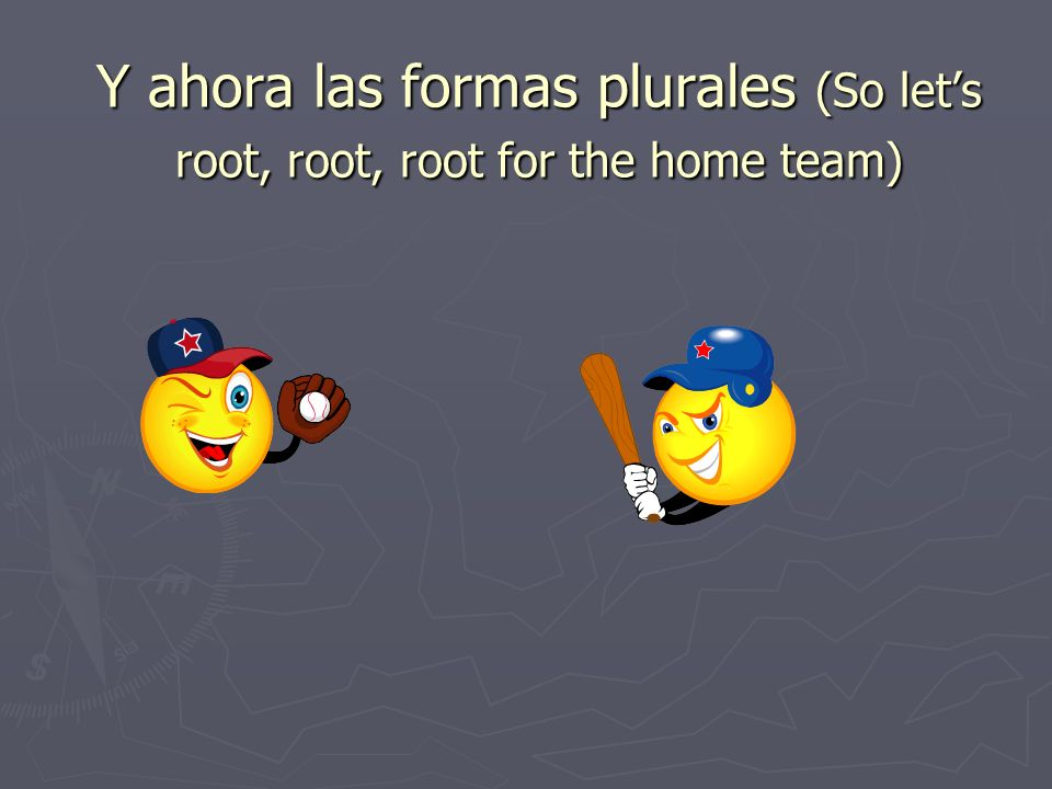 Y ahora las formas plurales (So let's root, root, root for the home team)