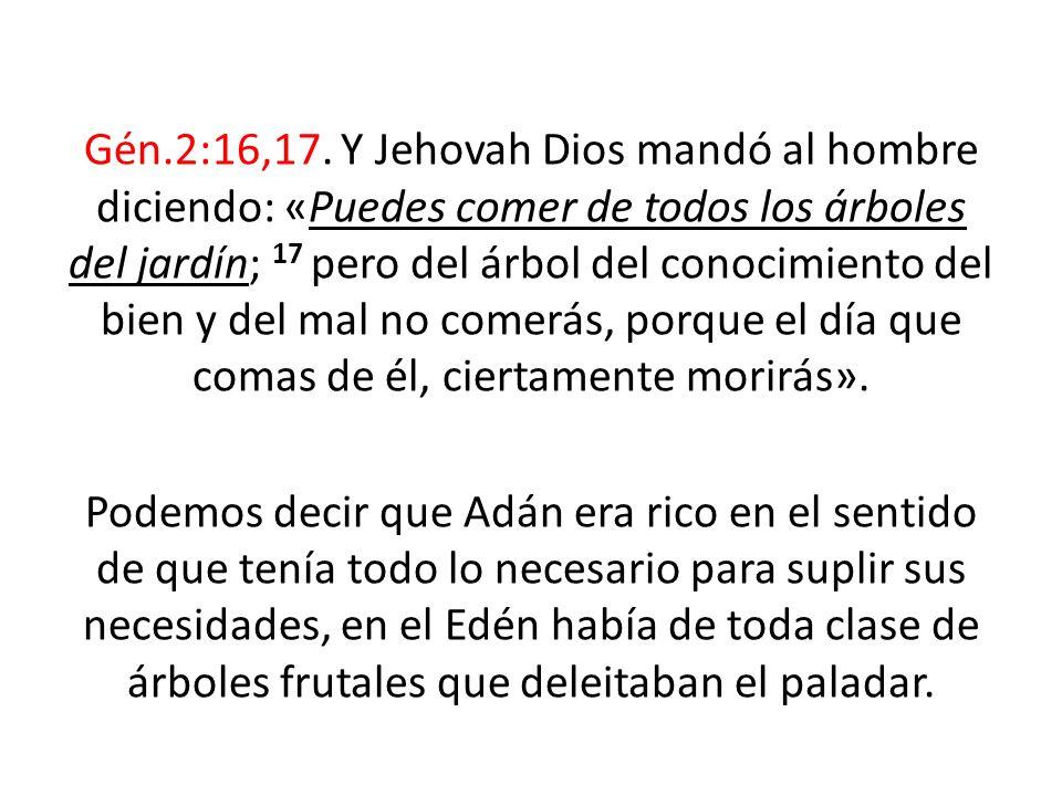 Gén.2:16,17. Y Jehovah Dios mandó al hombre diciendo: «Puedes comer de todos los árboles del jardín; 17 pero del árbol del conocimiento del bien y del mal no comerás, porque el día que comas de él, ciertamente morirás».