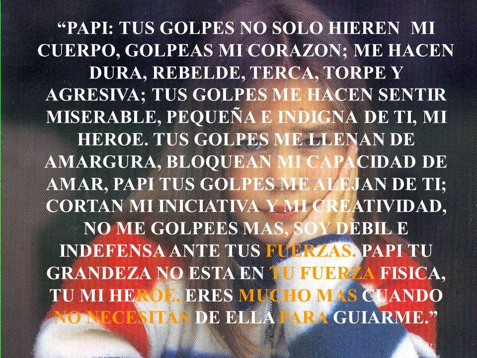 PAPI: TUS GOLPES NO SOLO HIEREN MI CUERPO, GOLPEAS MI CORAZON; ME HACEN DURA, REBELDE, TERCA, TORPE Y AGRESIVA; TUS GOLPES ME HACEN SENTIR MISERABLE, PEQUEÑA E INDIGNA DE TI, MI HEROE.