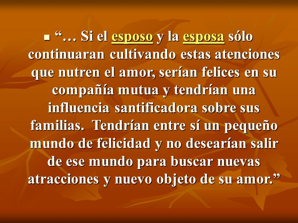 … Si el esposo y la esposa sólo continuaran cultivando estas atenciones que nutren el amor, serían felices en su compañía mutua y tendrían una influencia santificadora sobre sus familias.
