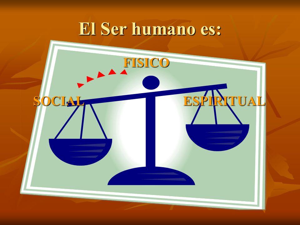 El Ser humano es: FISICO SOCIAL ESPIRITUAL