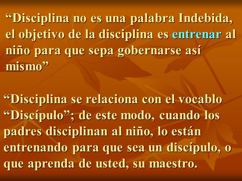 Disciplina no es una palabra Indebida, el objetivo de la disciplina es entrenar al niño para que sepa gobernarse así mismo