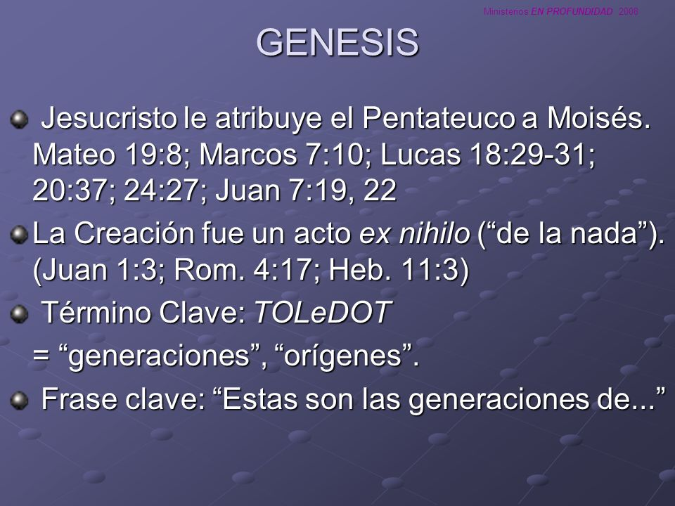 GENESIS Jesucristo le atribuye el Pentateuco a Moisés. Mateo 19:8; Marcos 7:10; Lucas 18:29-31; 20:37; 24:27; Juan 7:19, 22.