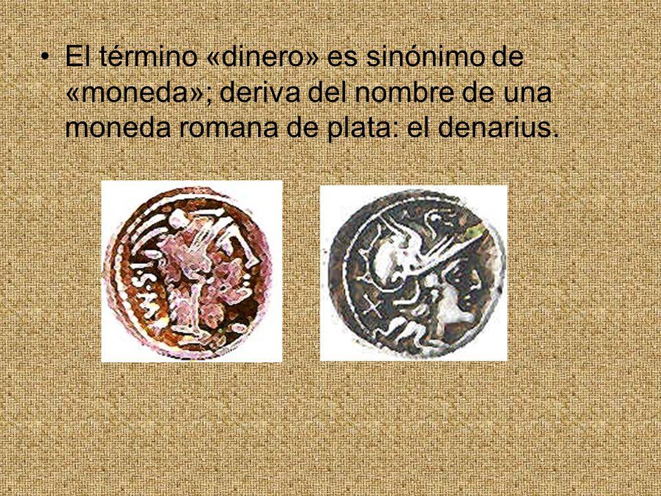 El término «dinero» es sinónimo de «moneda»; deriva del nombre de una moneda romana de plata: el denarius.